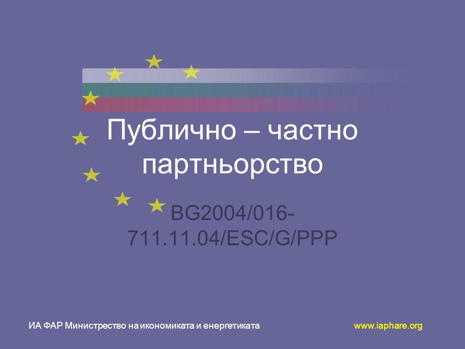 ИА ФАР Министрество на икономиката и енергетиката www.iaphare.org Публично – частно партньорство BG2004/016- 711.11.04/ESC/G/PPP