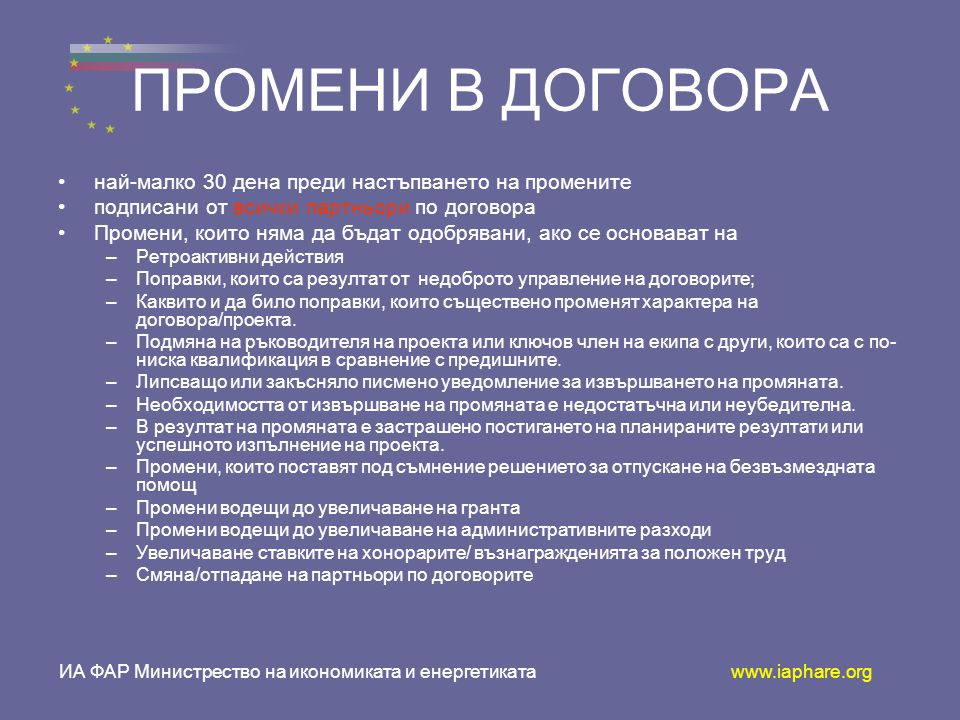 ПРОМЕНИ В ДОГОВОРА •н•най-малко 30 дена преди настъпването на промените •п•подписани от всички партньори по договора •П•Промени, които няма да бъдат одобрявани, ако се основават на –Р–Ретроактивни действия –П–Поправки, които са резултат от недоброто управление на договорите; –К–Каквито и да било поправки, които съществено променят характера на договора/проекта.