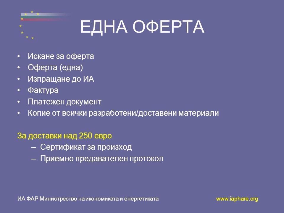 ИА ФАР Министрество на икономиката и енергетиката www.iaphare.org ЕДНА ОФЕРТА •И•Искане за оферта •О•Оферта (една) •И•Изпращане до ИА •Ф•Фактура •П•Платежен документ •К•Копие от всички разработени/доставени материали За доставки над 250 евро –С–Сертификат за произход –П–Приемно предавателен протокол