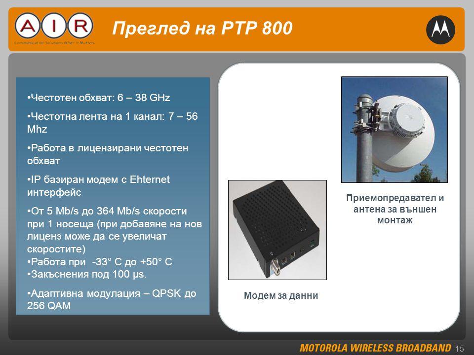 15 Преглед на PTP 800 Приемопредавател и антена за външен монтаж Модем за данни •Честотен обхват: 6 – 38 GHz •Честотна лента на 1 канал: 7 – 56 Mhz •Работа в лицензирани честотен обхват •IP базиран модем с Ehternet интерфейс •От 5 Mb/s до 364 Mb/s скорости при 1 носеща (при добавяне на нов лиценз може да се увеличат скоростите) •Работа при -33° C до +50° C •Закъснения под 100 μs.