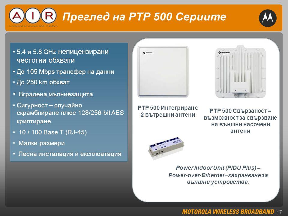 17 Преглед на PTP 500 Сериите PTP 500 Интегриран с 2 вътрешни антени •5.4 и 5.8 GHz нелицензирани честотни обхвати •До 105 Mbps трансфер на данни •До 250 km обхват • Вградена мълниезащита •Сигурност – случайно скрамблиране плюс 128/256-bit AES криптиране • 10 / 100 Base T (RJ-45) • Малки размери • Лесна инсталация и експлоатация PTP 500 Свързаност – възможност за свързване на външни насочени антени Power Indoor Unit (PIDU Plus) – Power-over-Ethernet –захранване за външни устройства.