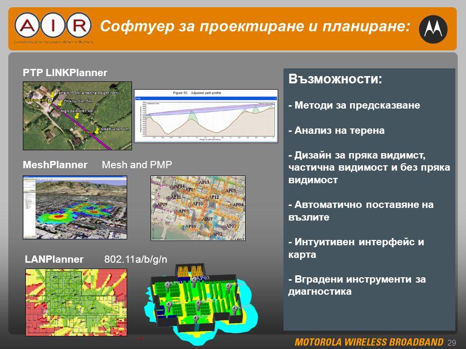 29 Софтуер за проектиране и планиране: Възможности: - Методи за предсказване - Анализ на терена - Дизайн за пряка видимст, частична видимост и без пряка видимост - Автоматично поставяне на възлите - Интуитивен интерфейс и карта - Вградени инструменти за диагностика PTP LINKPlanner MeshPlanner Mesh and PMP LANPlanner 802.11a/b/g/n