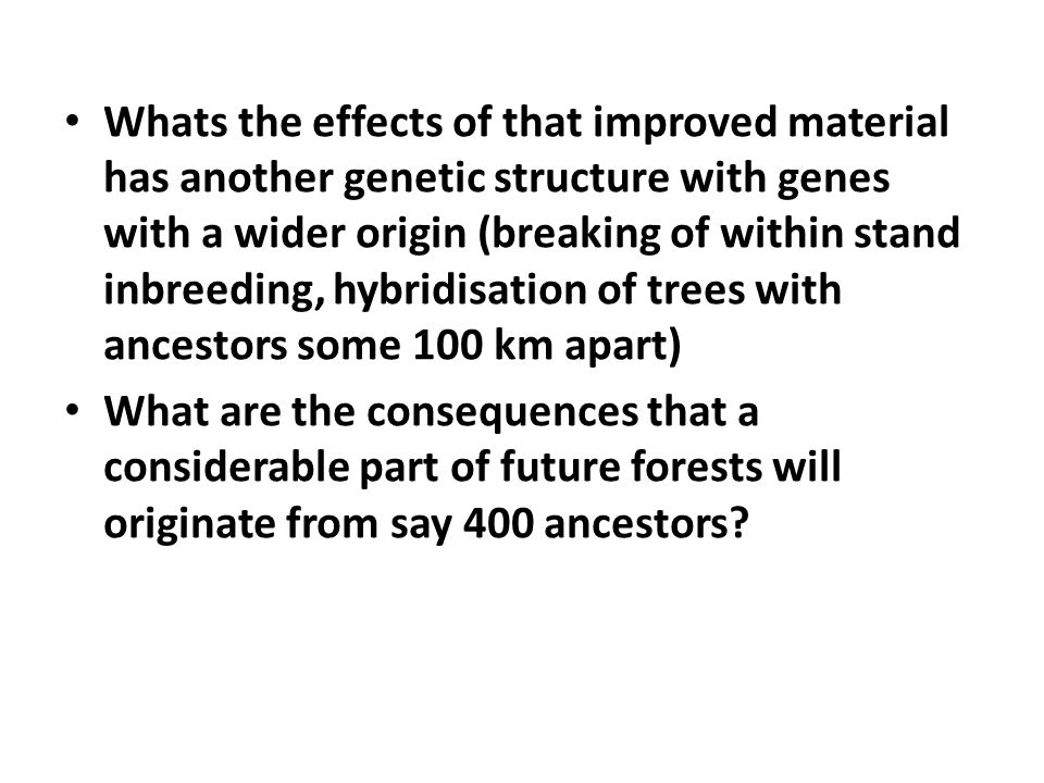 • Whats the effects of that improved material has another genetic structure with genes with a wider origin (breaking of within stand inbreeding, hybridisation of trees with ancestors some 100 km apart) • What are the consequences that a considerable part of future forests will originate from say 400 ancestors