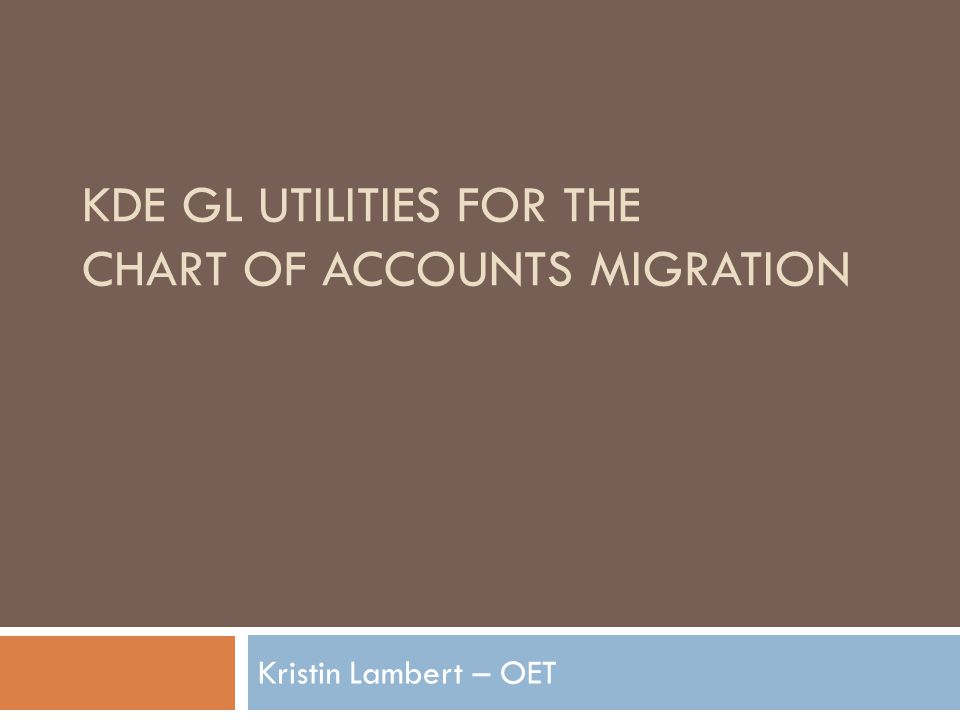 KDE GL UTILITIES FOR THE CHART OF ACCOUNTS MIGRATION Kristin Lambert – OET