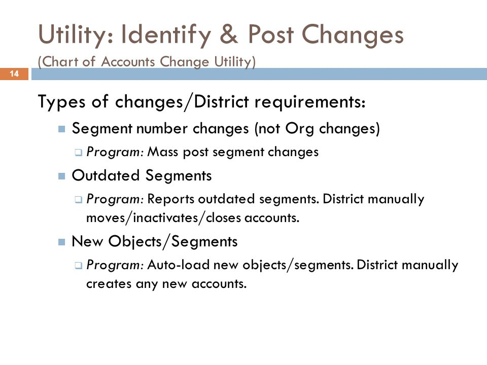 Utility: Identify & Post Changes (Chart of Accounts Change Utility) Types of changes/District requirements:  Segment number changes (not Org changes)  Program: Mass post segment changes  Outdated Segments  Program: Reports outdated segments.