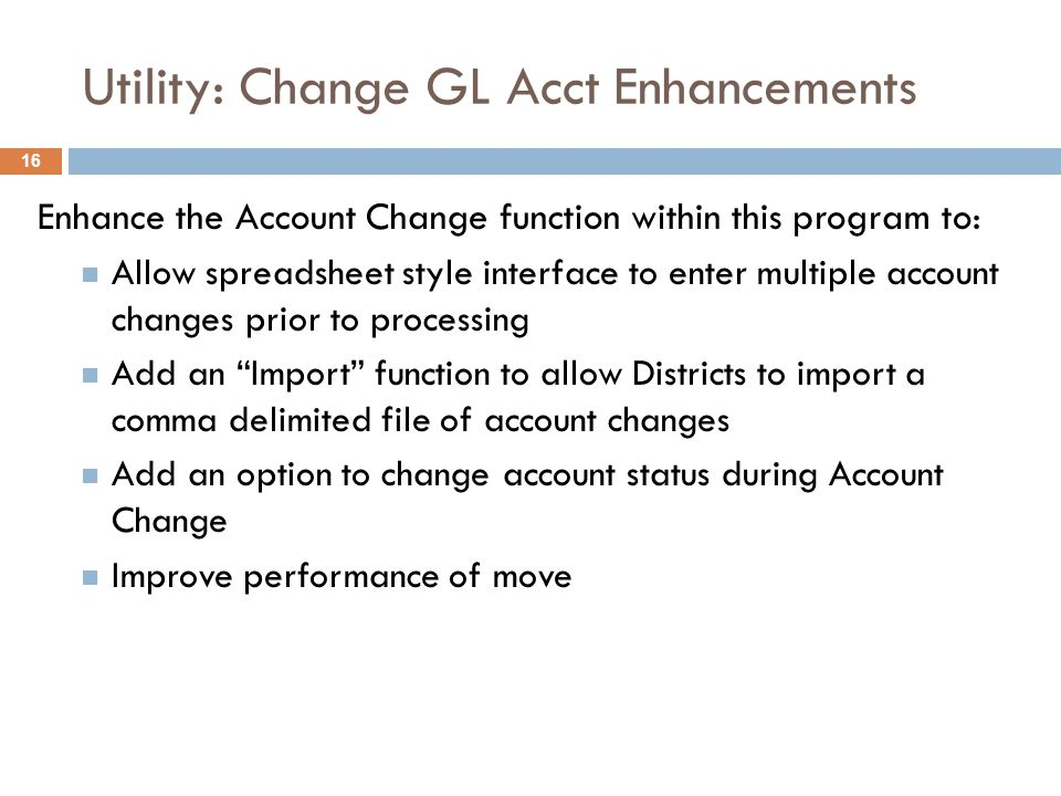 Utility: Change GL Acct Enhancements Enhance the Account Change function within this program to:  Allow spreadsheet style interface to enter multiple account changes prior to processing  Add an Import function to allow Districts to import a comma delimited file of account changes  Add an option to change account status during Account Change  Improve performance of move 16