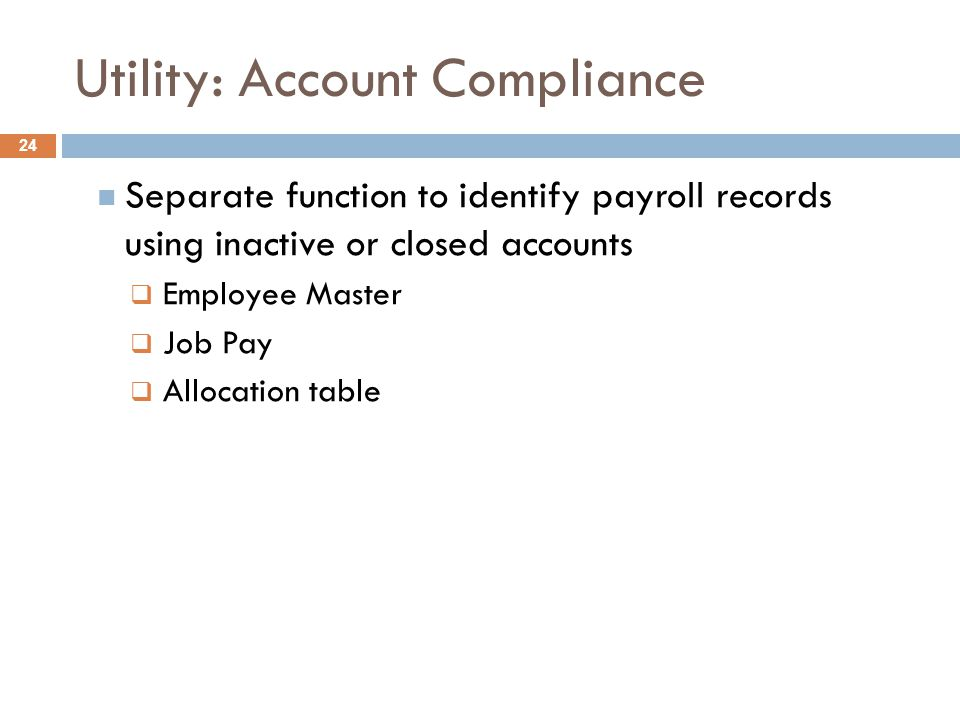 Utility: Account Compliance  Separate function to identify payroll records using inactive or closed accounts  Employee Master  Job Pay  Allocation table 24