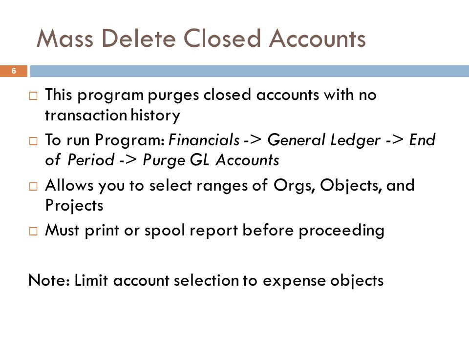 Mass Delete Closed Accounts  This program purges closed accounts with no transaction history  To run Program: Financials -> General Ledger -> End of Period -> Purge GL Accounts  Allows you to select ranges of Orgs, Objects, and Projects  Must print or spool report before proceeding Note: Limit account selection to expense objects 6