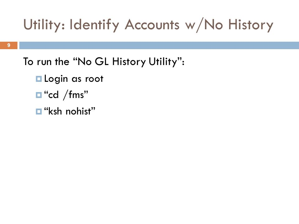 Utility: Identify Accounts w/No History 9 To run the No GL History Utility :  Login as root  cd /fms  ksh nohist