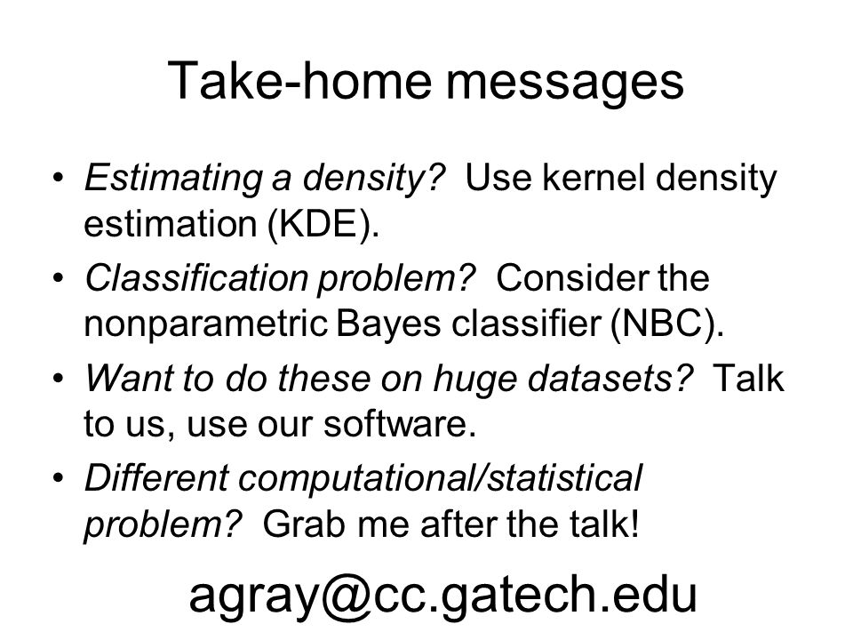 Take-home messages •Estimating a density? Use kernel density estimation (KDE). •Classification problem? Consider the nonparametric Bayes classifier (N
