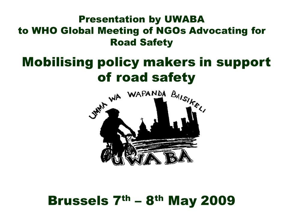 Contents 1) Introduction to UWABA 2) Experiences in communicating with policy makers on road safety 3) What we advocate for 4) Tips and Advice for NGOs 5) Requests to policy makers when dealing with NGOs 6) Conclusion