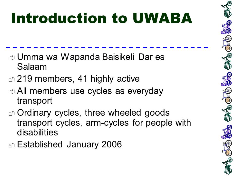 Introduction to UWABA Aims:  Work with the policy makers to achieve good and safe environment for cyclists in Dar es Salaam  Cyclists rights  Educating cyclists on safe cycling  Encouraging cycling as a means of transport