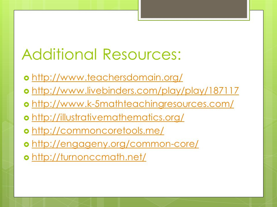 Additional Resources:  http://www.teachersdomain.org/ http://www.teachersdomain.org/  http://www.livebinders.com/play/play/187117 http://www.livebinders.com/play/play/187117  http://www.k-5mathteachingresources.com/ http://www.k-5mathteachingresources.com/  http://illustrativemathematics.org/ http://illustrativemathematics.org/  http://commoncoretools.me/ http://commoncoretools.me/  http://engageny.org/common-core/ http://engageny.org/common-core/  http://turnonccmath.net/ http://turnonccmath.net/