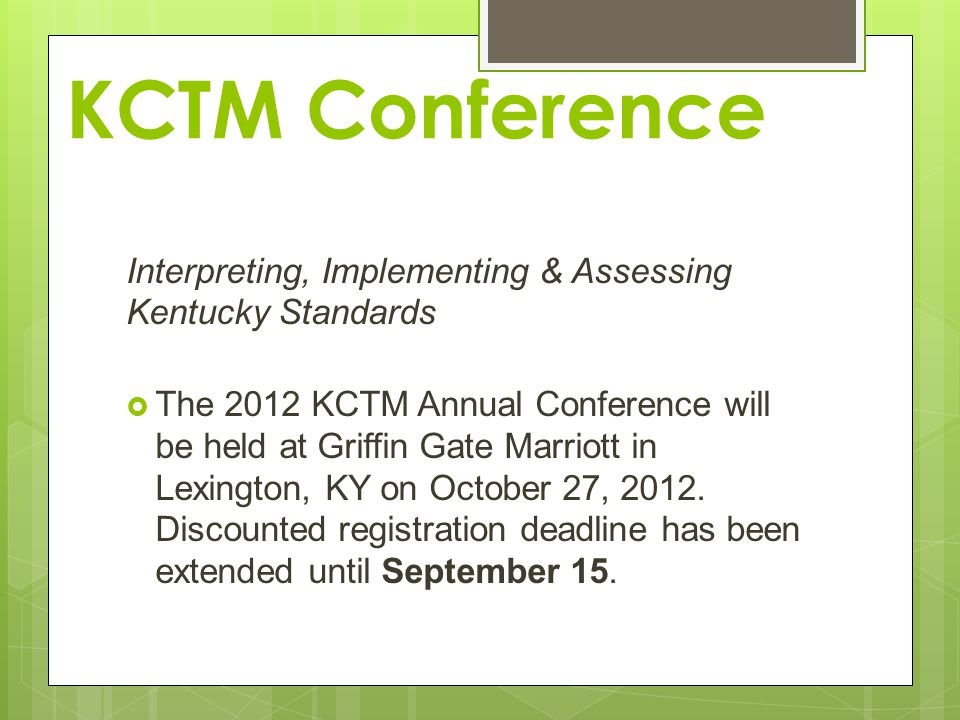 KCTM Conference Interpreting, Implementing & Assessing Kentucky Standards  The 2012 KCTM Annual Conference will be held at Griffin Gate Marriott in Lexington, KY on October 27, 2012.