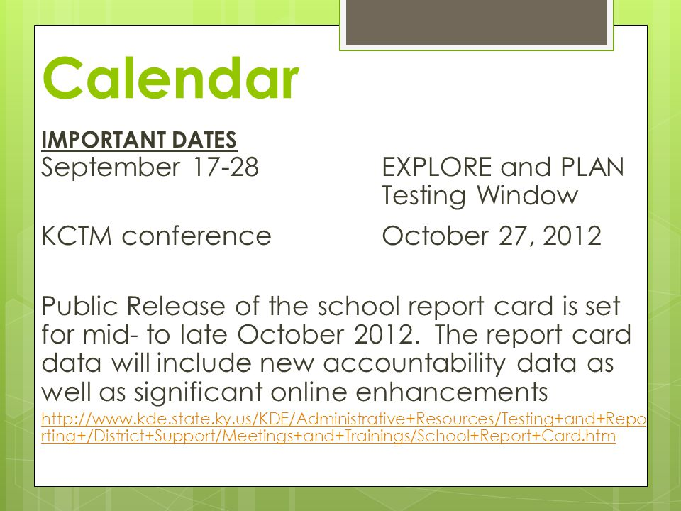 Calendar IMPORTANT DATES September 17-28EXPLORE and PLAN Testing Window KCTM conferenceOctober 27, 2012 Public Release of the school report card is set for mid- to late October 2012.