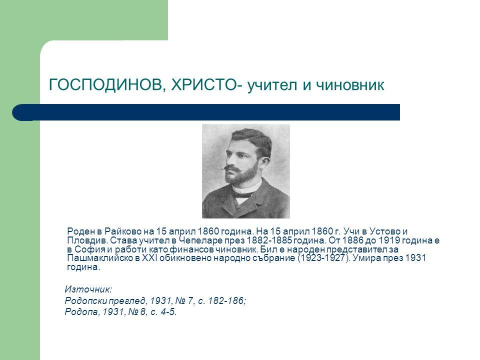 ГОСПОДИНОВ, ХРИСТО- учител и чиновник Роден в Райково на 15 април 1860 година. На 15 април 1860 г. Учи в Устово и Пловдив. Става учител в Чепеларе пре