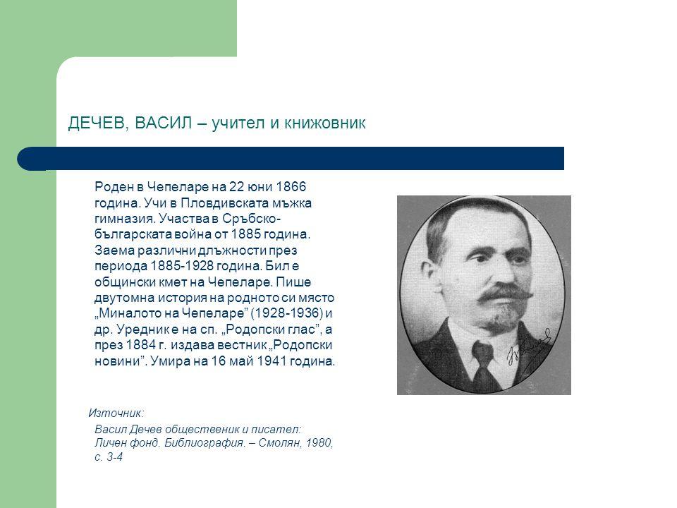ДЕЧЕВ, ВАСИЛ – учител и книжовник Роден в Чепеларе на 22 юни 1866 година. Учи в Пловдивската мъжка гимназия. Участва в Сръбско- българската война от 1