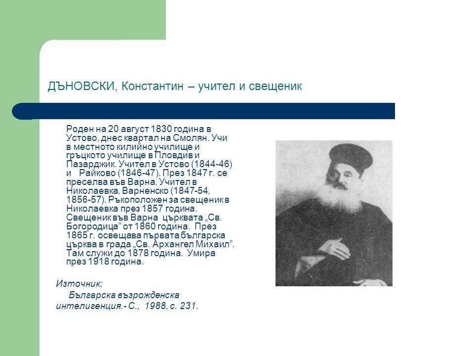 ДЪНОВСКИ, Константин – учител и свещеник Роден на 20 август 1830 година в Устово, днес квартал на Смолян. Учи в местното килийно училище и гръцкото уч