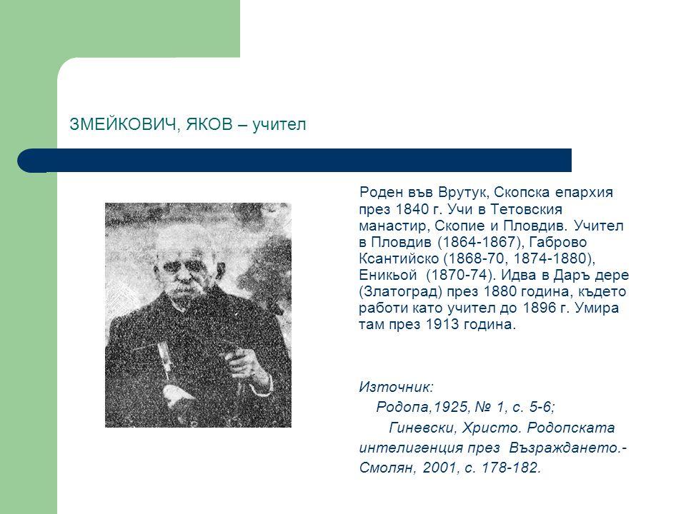ЗМЕЙКОВИЧ, ЯКОВ – учител Роден във Врутук, Скопска епархия през 1840 г. Учи в Тетовския манастир, Скопие и Пловдив. Учител в Пловдив (1864-1867), Габр