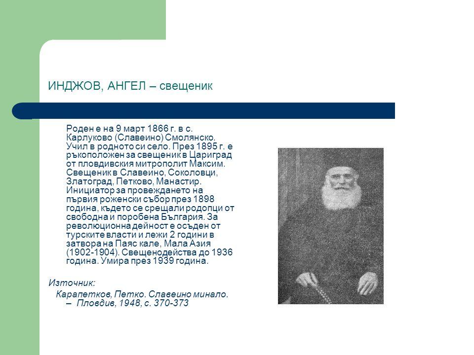 ИНДЖОВ, АНГЕЛ – свещеник Роден е на 9 март 1866 г. в с. Карлуково (Славеино) Смолянско. Учил в родното си село. През 1895 г. е ръкоположен за свещеник
