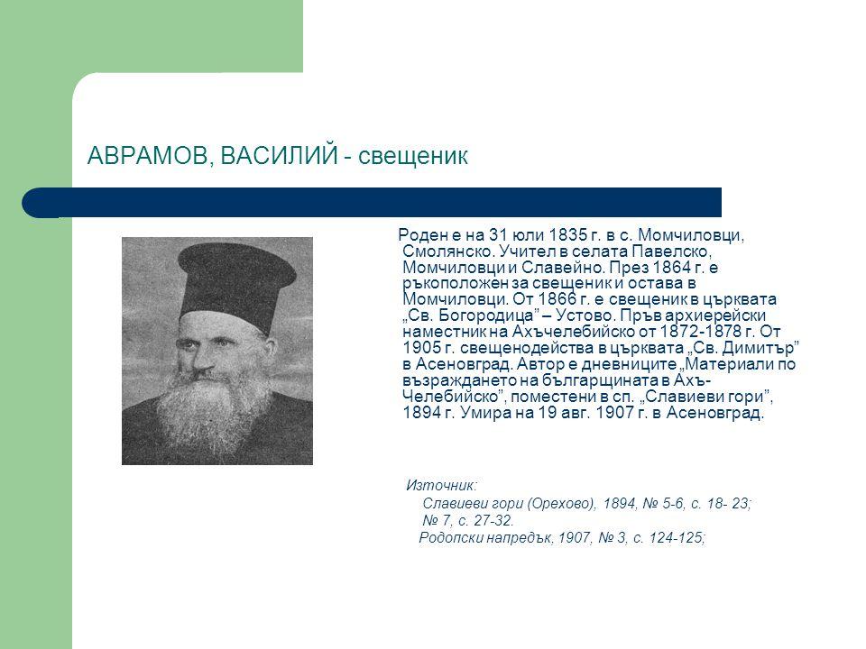 АВРАМОВ, ВАСИЛИЙ - свещеник Роден е на 31 юли 1835 г. в с. Момчиловци, Смолянско. Учител в селата Павелско, Момчиловци и Славейно. През 1864 г. е ръко