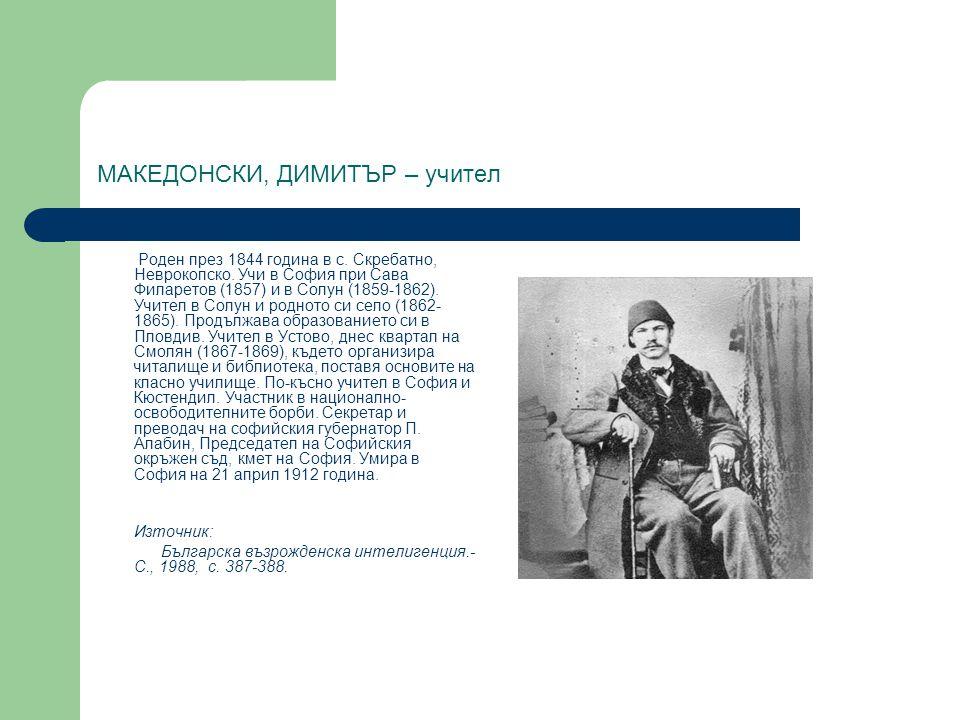 МАКЕДОНСКИ, ДИМИТЪР – учител Роден през 1844 година в с. Скребатно, Неврокопско. Учи в София при Сава Филаретов (1857) и в Солун (1859-1862). Учител в