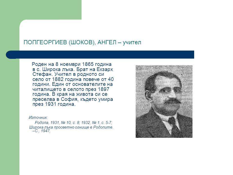 ПОПГЕОРГИЕВ (ШОКОВ), АНГЕЛ – учител Роден на 8 ноември 1865 година в с. Широка лъка. Брат на Екзарх Стефан. Учител в родното си село от 1882 година по