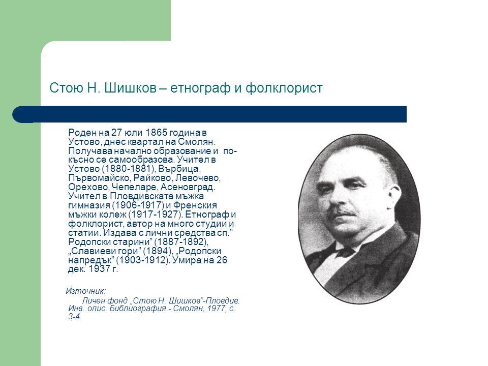 Стою Н. Шишков – етнограф и фолклорист Роден на 27 юли 1865 година в Устово, днес квартал на Смолян. Получава начално образование и по- късно се самоо