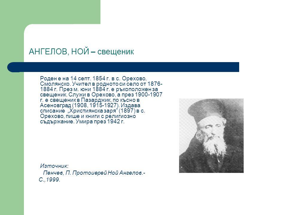 АНГЕЛОВ, НОЙ – свещеник Роден е на 14 септ. 1854 г. в с. Орехово, Смолянско. Учител в родното си село от 1876- 1884 г. През м. юни 1884 г. е ръкополож