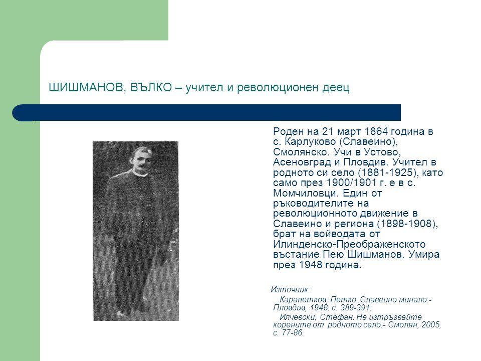 ШИШМАНОВ, ВЪЛКО – учител и революционен деец Роден на 21 март 1864 година в с. Карлуково (Славеино), Смолянско. Учи в Устово, Асеновград и Пловдив. Уч