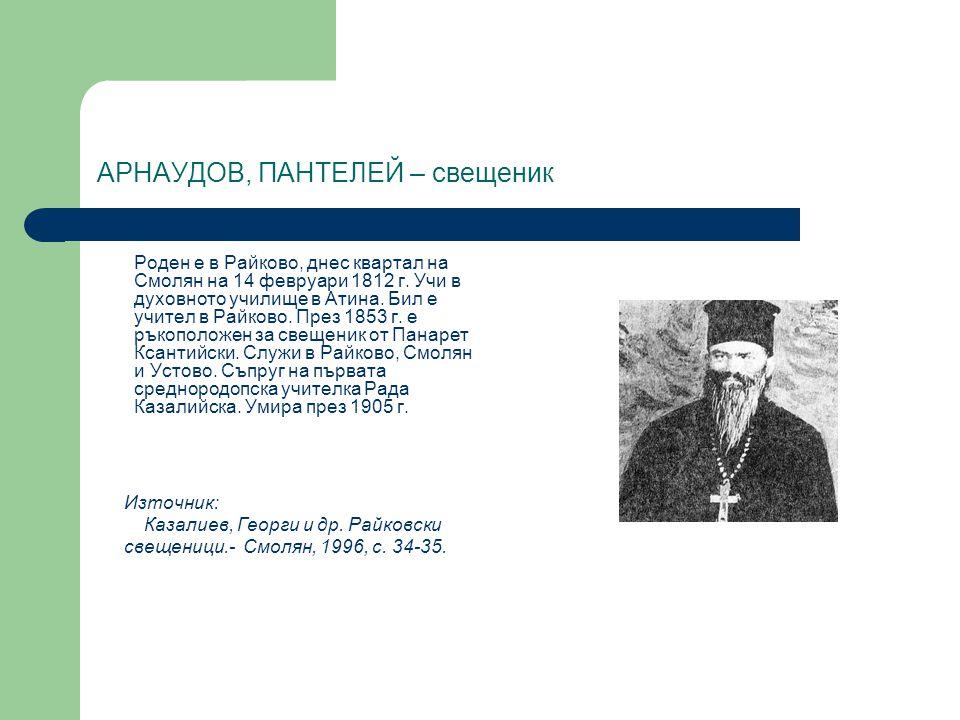 АРНАУДОВ, ПАНТЕЛЕЙ – свещеник Роден е в Райково, днес квартал на Смолян на 14 февруари 1812 г. Учи в духовното училище в Атина. Бил е учител в Райково
