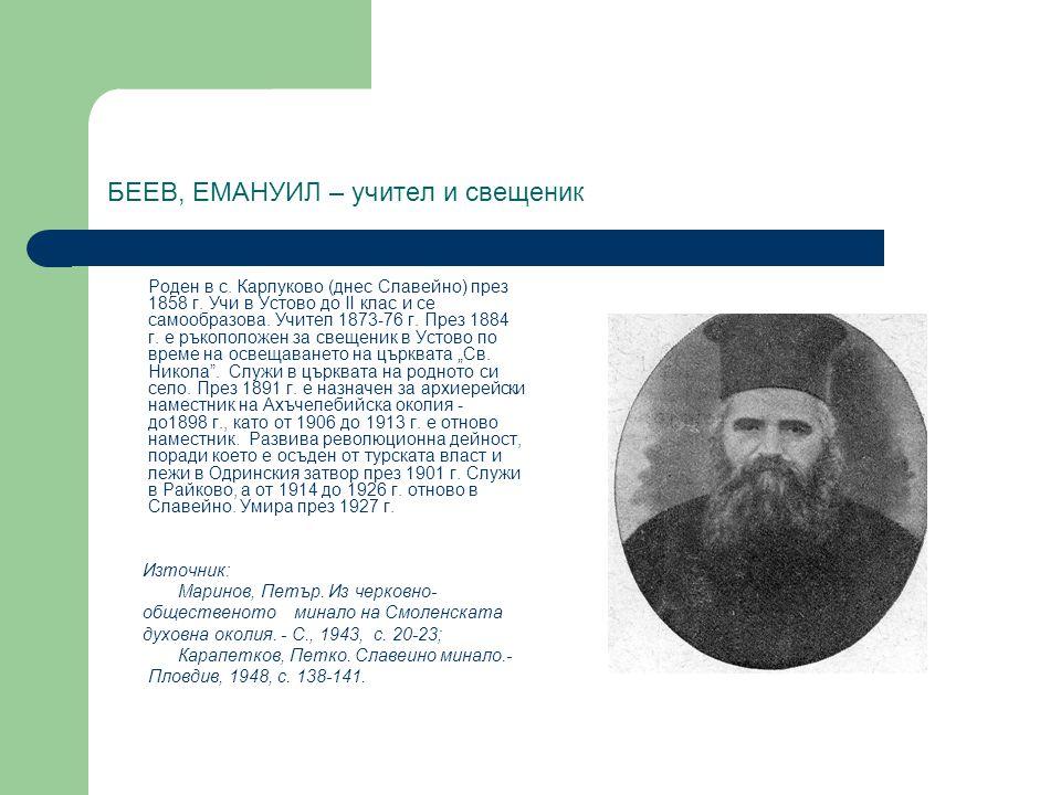 БЕЕВ, ЕМАНУИЛ – учител и свещеник Роден в с. Карлуково (днес Славейно) през 1858 г. Учи в Устово до II клас и се самообразова. Учител 1873-76 г. През