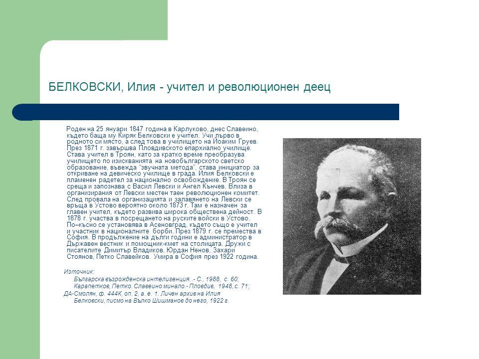 БЕЛКОВСКИ, Илия - учител и революционен деец Роден на 25 януари 1847 година в Карлуково, днес Славеино, където баща му Киряк Белковски е учител. Учи п