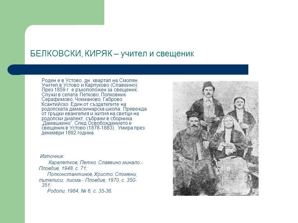 БЕЛКОВСКИ, КИРЯК – учител и свещеник Роден е в Устово, дн. квартал на Смолян. Учител в Устово и Карлуково (Славеино). През 1859 г. е ръкоположен за св