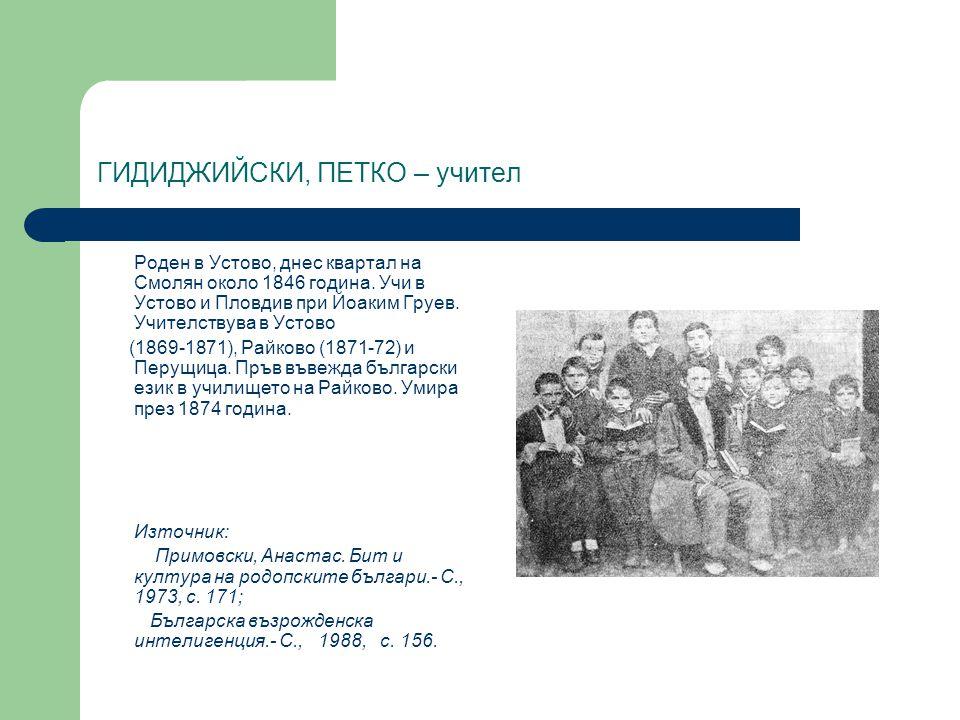 ГИДИДЖИЙСКИ, ПЕТКО – учител Роден в Устово, днес квартал на Смолян около 1846 година. Учи в Устово и Пловдив при Йоаким Груев. Учителствува в Устово (
