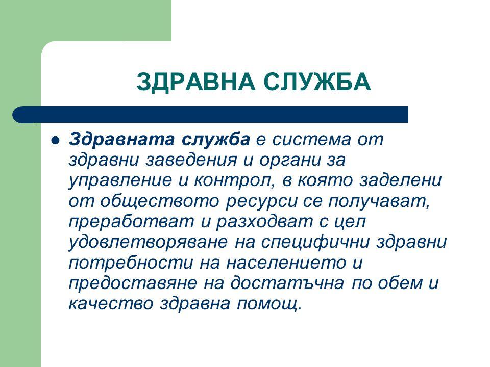ЗДРАВНА СЛУЖБА  Здравната служба е система от здравни заведения и органи за управление и контрол, в която заделени от обществото ресурси се получават
