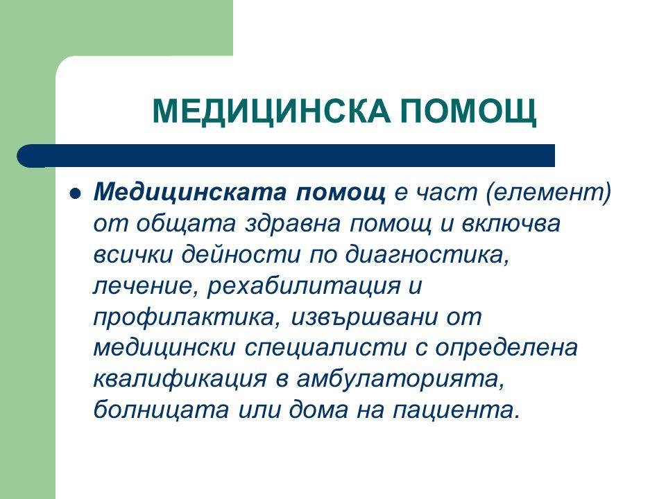 МЕДИЦИНСКА ПОМОЩ  Медицинската помощ е част (елемент) от общата здравна помощ и включва всички дейности по диагностика, лечение, рехабилитация и проф