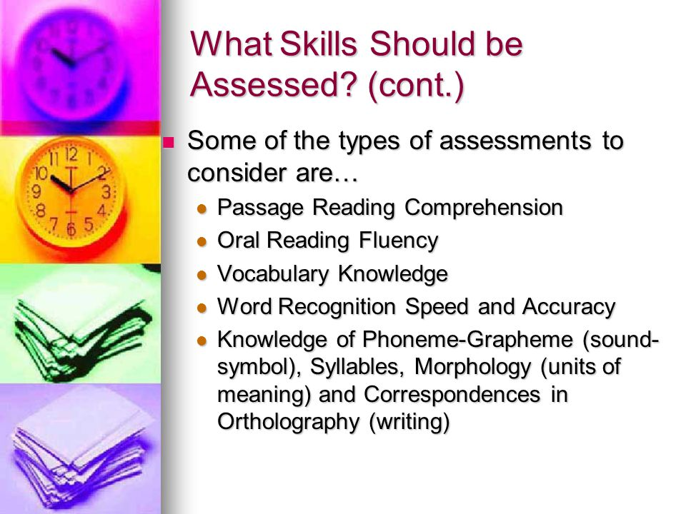 What Skills Should be Assessed? (cont.)  Some of the types of assessments to consider are…  Passage Reading Comprehension  Oral Reading Fluency  V