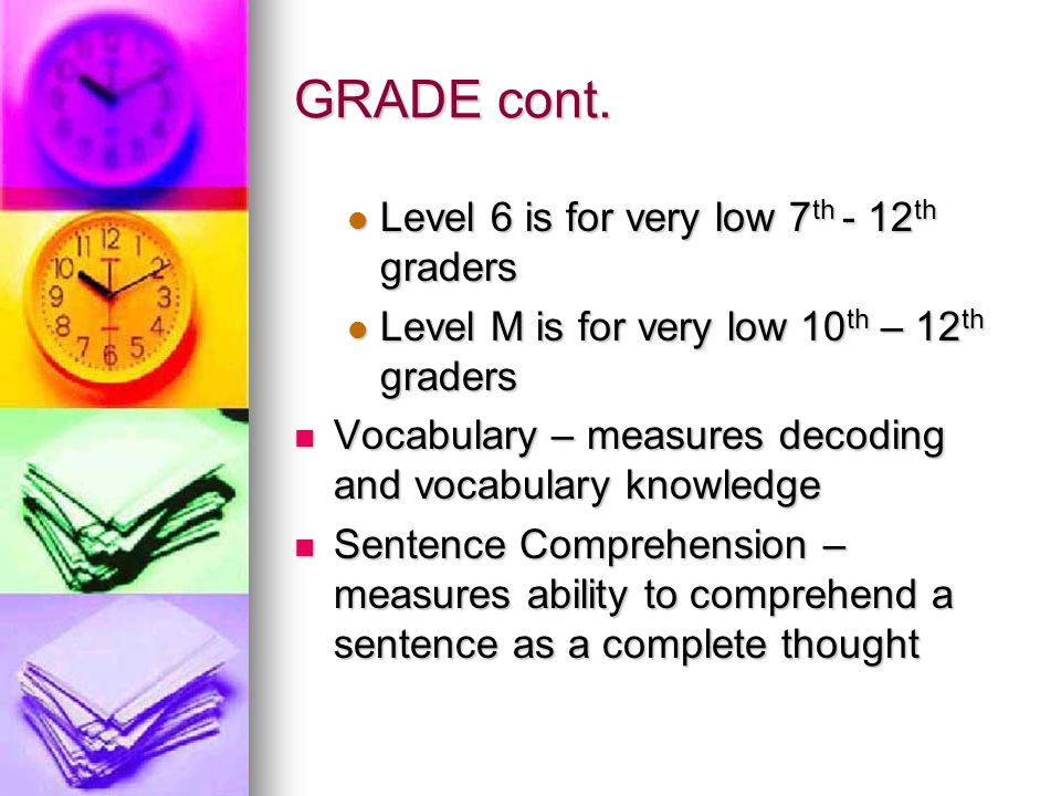 GRADE cont.  Level 6 is for very low 7 th - 12 th graders  Level M is for very low 10 th – 12 th graders  Vocabulary – measures decoding and vocabu