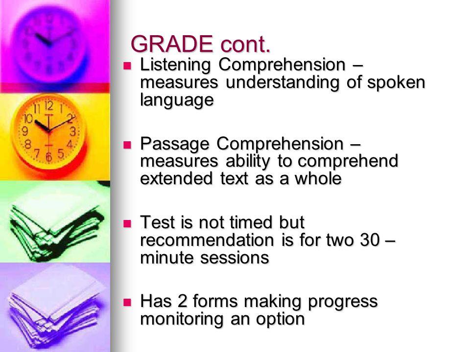 GRADE cont.  Listening Comprehension – measures understanding of spoken language  Passage Comprehension – measures ability to comprehend extended te