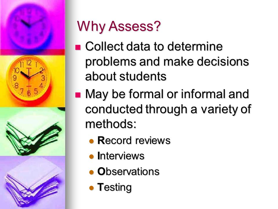 Why Assess?  Collect data to determine problems and make decisions about students  May be formal or informal and conducted through a variety of meth