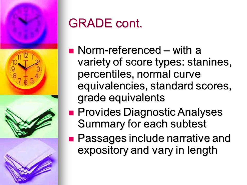 GRADE cont.  Norm-referenced – with a variety of score types: stanines, percentiles, normal curve equivalencies, standard scores, grade equivalents 