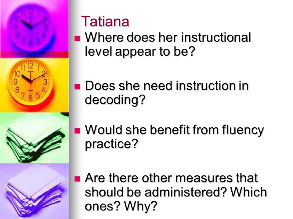 Tatiana  Where does her instructional level appear to be?  Does she need instruction in decoding?  Would she benefit from fluency practice?  Are t
