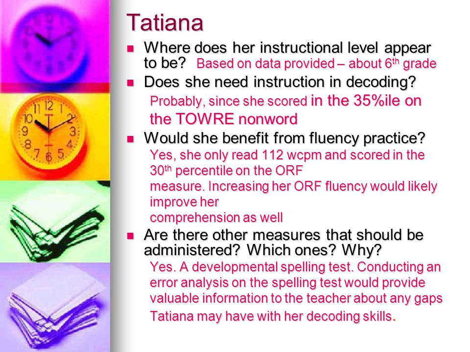 Tatiana  Where does her instructional level appear to be? Based on data provided – about 6 th grade  Does she need instruction in decoding? Probably