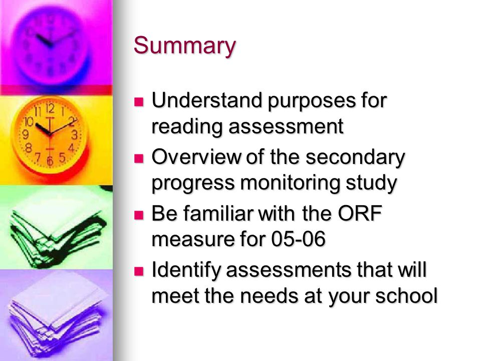 Summary  Understand purposes for reading assessment  Overview of the secondary progress monitoring study  Be familiar with the ORF measure for 05-0