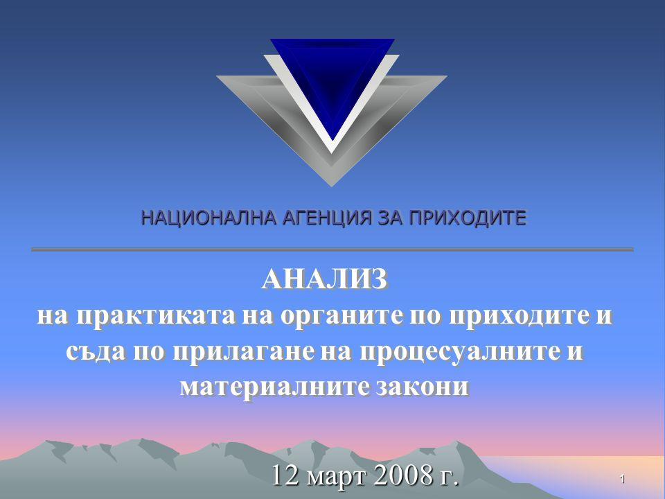 НАЦИОНАЛНА АГЕНЦИЯ ЗА ПРИХОДИТЕ 1 АНАЛИЗ на практиката на органите по приходите и съда по прилагане на процесуалните и материалните закони 12 март 2008 г.