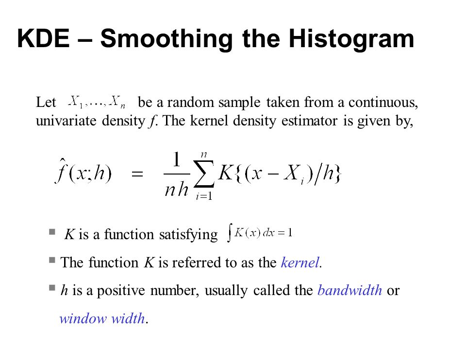 KDE – Smoothing the Histogram Let be a random sample taken from a continuous, univariate density f. The kernel density estimator is given by,  K is a