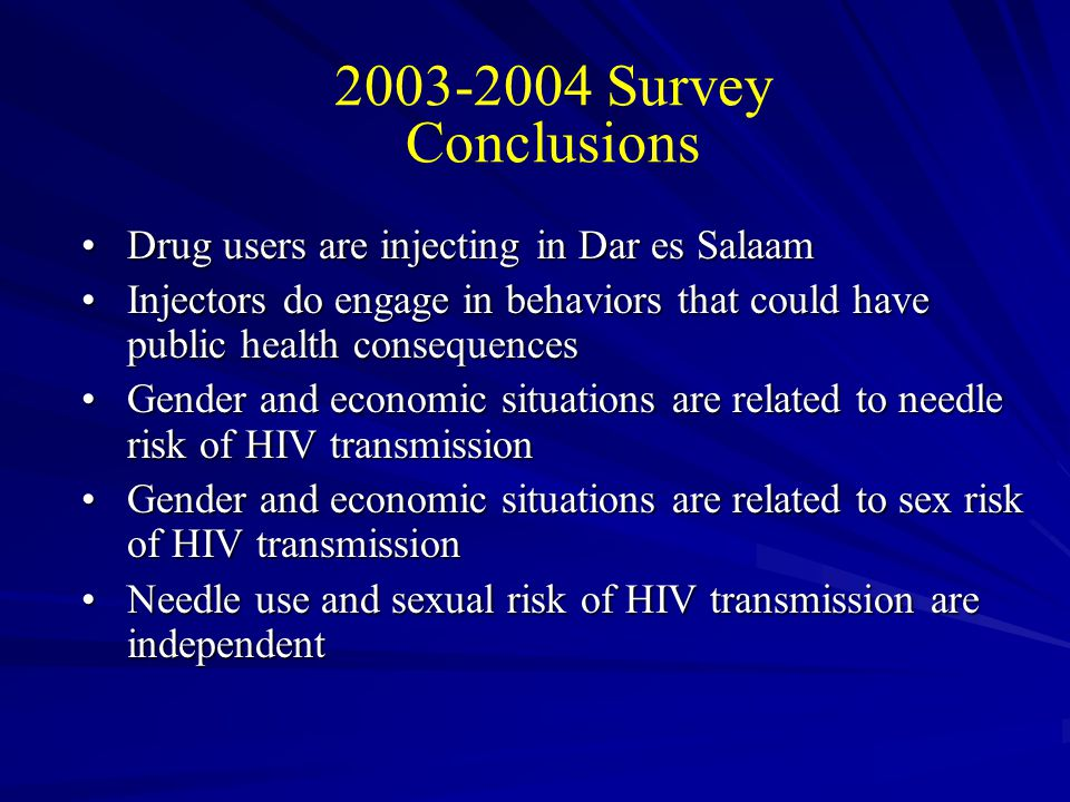 • Injection and related practices may create an epidemiological core group for HIV infection • Need for research that examined the intersection of needle use and sexual risk behaviors and populations • Need for research on context specific interventions to reduce incidence of HIV infections and increase the likelihood of maintaining low STD incidence • Need for low cost or free drug treatment services HIV and drug use in Dar es Salaam: Public health implications