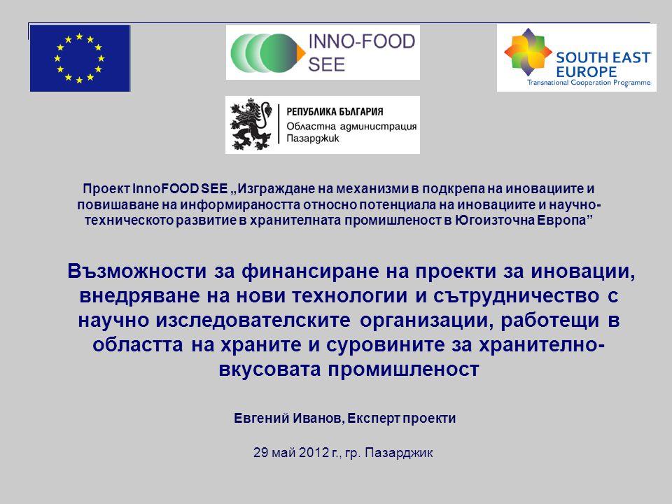 """Възможности за финансиране на проекти за иновации, внедряване на нови технологии и сътрудничество с научно изследователските организации, работещи в областта на храните и суровините за хранително- вкусовата промишленост Проект InnoFOOD SEE """"Изграждане на механизми в подкрепа на иновациите и повишаване на информираността относно потенциала на иновациите и научно- техническото развитие в хранителната промишленост в Югоизточна Европа 29 май 2012 г., гр."""