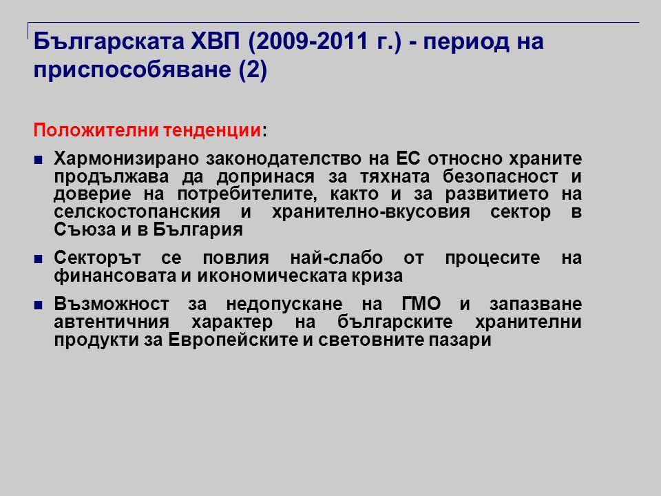 Българската ХВП (2009-2011 г.) - период на приспособяване (2) Положителни тенденции:  Хармонизирано законодателство на ЕС относно храните продължава да допринася за тяхната безопасност и доверие на потребителите, както и за развитието на селскостопанския и хранително-вкусовия сектор в Съюза и в България  Секторът се повлия най-слабо от процесите на финансовата и икономическата криза  Възможност за недопускане на ГМО и запазване автентичния характер на българските хранителни продукти за Европейските и световните пазари